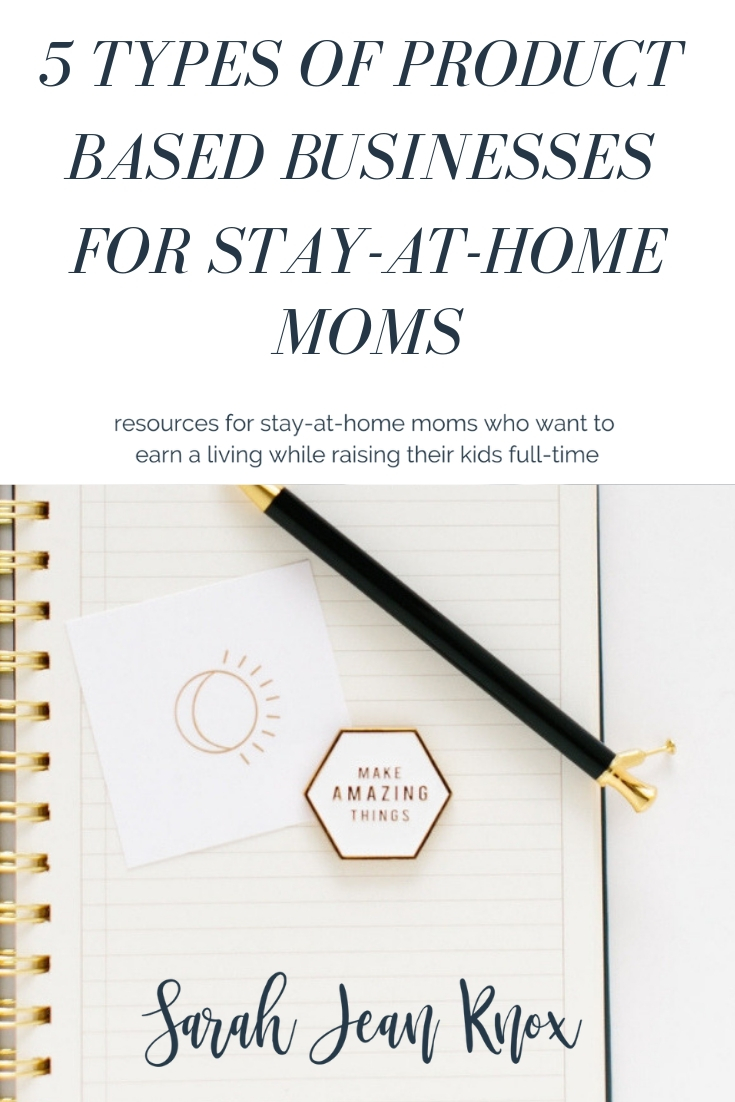 5 Types of Physical Product Based Businesses for Stay-At-Home Moms | Sarah Jean Knox creates resources for stay at home moms who want to build a business and earn an income while raising their kids fulltime