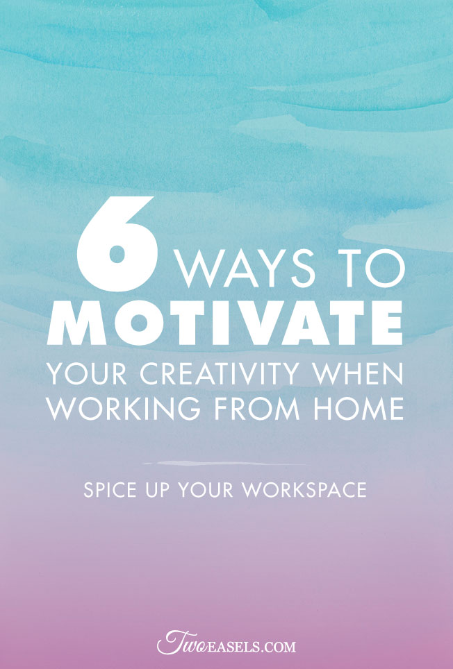 6 ways to motivate your creativity when working from home @twoeasels