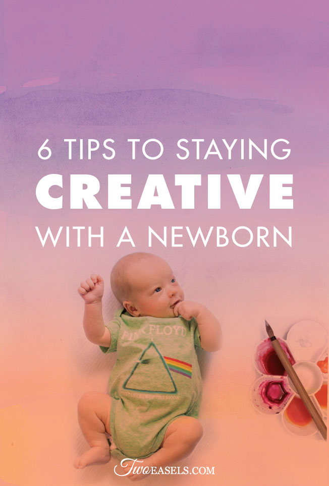 6 ways to stay creative with a newborn @twoeasels #momlife