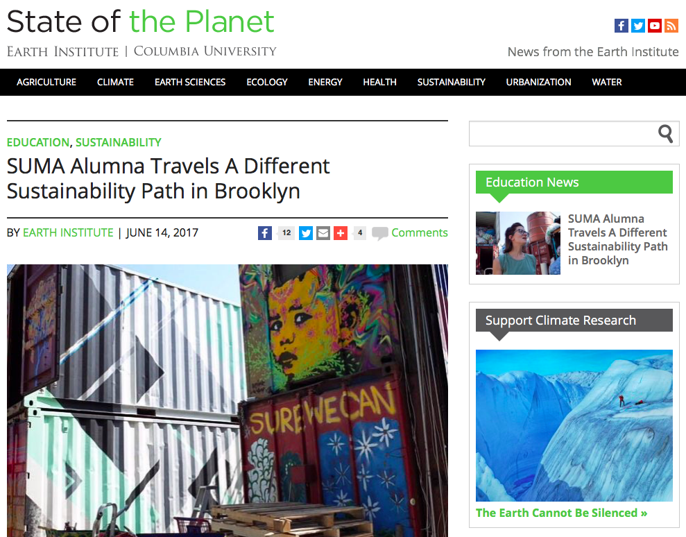 "Online News: SUMA ALUMNA TRAVELS A DIFFERENT SUSTAINABILITY PATH IN BUSHWICK,   State of the Planet, Earth Institute, Columbia University Jun 2016   "" 'I love it here,' she said, 'because this place perfectly combines what sustainability is for me – triple impact – not just the environmental, not just the social or economic, but everything together.' ""  Read More"