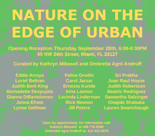 - Please join us for the opening reception of Nature on the Edge of Urban, a survey of artists working through their surrounding environments. Many of the artists will be present at the opening to talk about their work and share their inspiration.The exhibition is open to the public. Please feel free to invite friends and family.The building is located on NW 24th St, directly across from Wynwood Arcade building.  You enter through a gated parking lot landscaped with palm trees and grasses.Thank you to our Generous Sponsors Alta Palla www.altapalla.com, Estrelle Damm www.estrelladamm.com Fruits and Wine www.fruitsandwine.com and SOTO Sake sotosake.com
