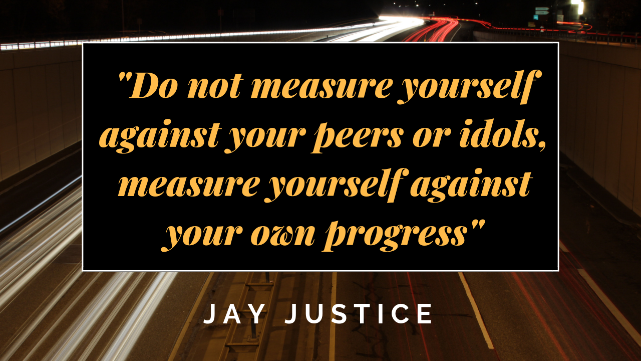 _Do not measure yourself against your peers or idols, measure yourself against your own progress_.png