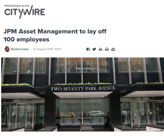 JPM ASSET MANAGEMENT TO LAY OFF 100 EMPLOYEES   THE PLANNED JOB CUTS, WHICH ACCOUNT FOR 1% TO 2% OF THE DIVISION, WERE PROMPTED BY AN INTERNAL REVIEW.   CITYWIRE / AUGUST 2018