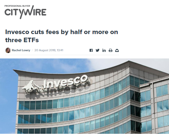 INVESCO CUTS FEES BY HALF OR MORE ON THREE ETFS   INVESCO HAS MADE A PUSH TO REDUCE EXPENSES, CUTTING FEES ON THREE ETFS.   CITYWIRE / AUGUST 2018