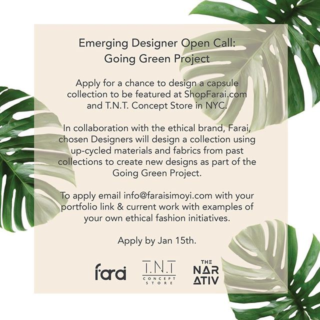 Excited to announce our Emerging Designer Open Call for the Going Green Project! The Going Green Project is an initiative for emerging designers to start building their brands ethically and sustainably while being socially conscious of the product they're putting out in the world.  Chosen Designers will design a collection using up-cycled materials and fabrics from our past collections to create new designs that will be featured at ShopFarai.com and T.N.T. Concept Store in NYC. To apply email info@faraisimoyi.com with your portfolio link & current work with examples of your own ethical fashion initiatives. Must be located in Tri-State area.  #ethicalfashion #goinggreen #emergingdesigners
