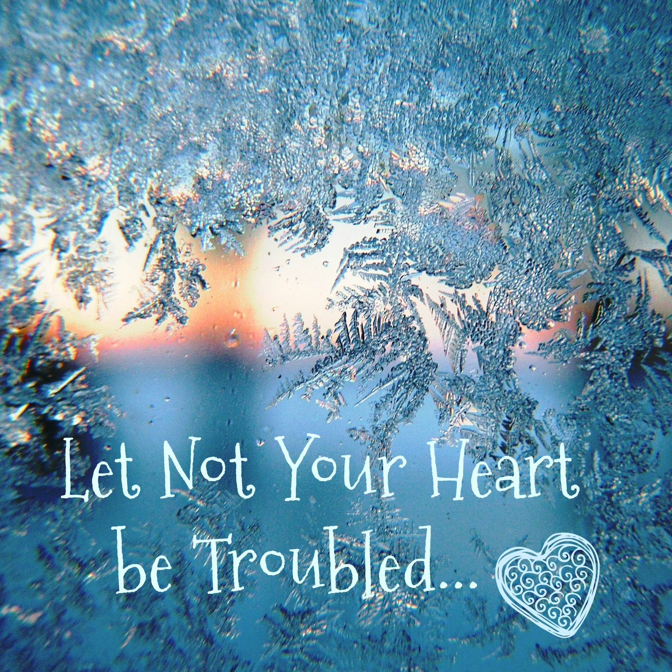 Let not your heart be troubled. John 14:1