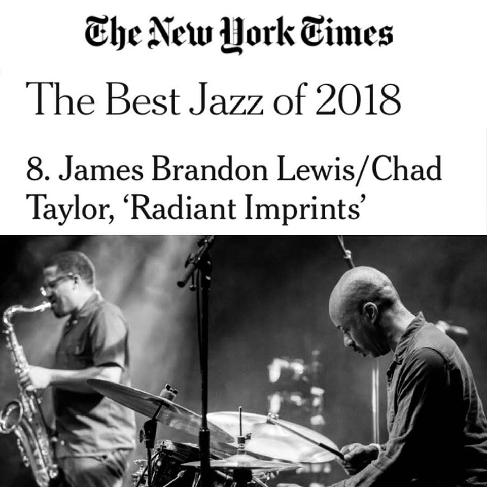 8. James Brandon Lewis/Chad Taylor, 'Radiant Imprints'    On this duo album, James Brandon Lewis honors John Coltrane by isolating parts of his compositions, diving into the source material with strident, ennobled conviction. Whether charging on the drum set or playing the hypnotic mbira, Chad Taylor knows where to find Mr. Lewis at his best.
