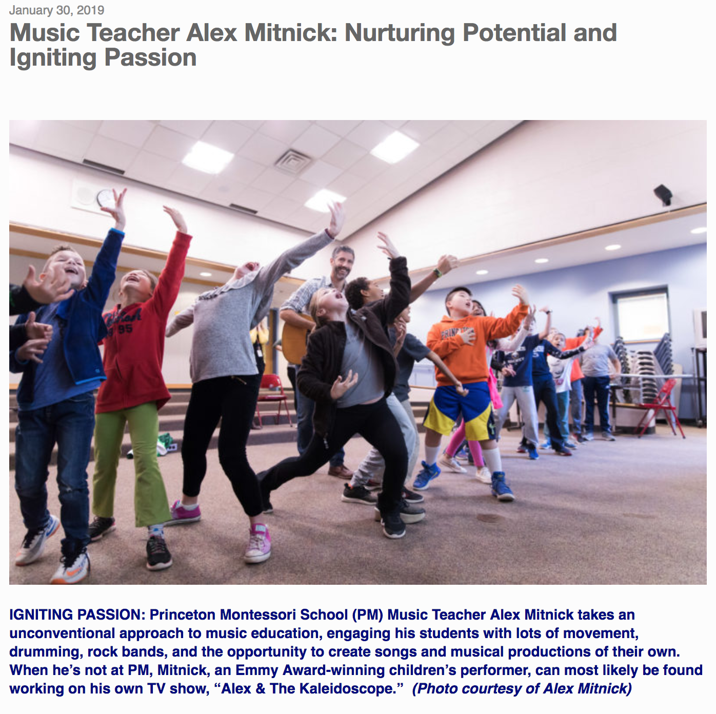"""By Donald Gilpin   """"We nurture potential and seek to ignite each child's passion,"""" states the Princeton Montessori School's (PM) website. """"That's exactly what happened to me,"""" said PM Music Teacher and Emmy Award-winner Alex Mitnick, who also has his own TV show,  Alex & The Kaleidoscope,  on New York City Public TV.  """"I was in an environment with a school director who allowed me to do what I wanted to do, and it really did ignite a passion that I have for music and kids,"""" he continued. """"I don't know if it would have happened anywhere else. I'm able to write songs and produce shows in my little laboratory here, and that slogan informs all the work I do.""""  In his 19th year at PM and currently teaching music to students from third grade through middle school, Mitnick is working on an original musical about the life of Maria Montessori to celebrate the 50th anniversary of PM. The musical, which will debut on April 12 and 13, involves the entire school, Mitnick said.  """"Alex is a treasure and a truly talented individual who brings music, theater, and other performing arts to our school community, while also leading a world renowned children's group, Alex & The Kaleidoscope Band,"""" said PM Head Michelle Morrison. """"He serves as our music coordinator and instructs our singing groups, drumming circle, guitar players, and directs and writes our original annual musicals. We are very fortunate to have his talents and passion.""""  Mitnick, 43, explained that music has always been present in his life. Though not professional musicians, both his parents loved music. His mother sang in community theater groups and played the piano, and his father, an architect, played the guitar. They always had a piano in the house.  Mitnick took up the trumpet in fifth grade, then started guitar and percussion in high school in Montgomery County, Pa., where he grew up. He enjoyed the high school band, jazz band, and chorus, and especially enjoyed jamming with friends. """"Toward the end of high school,"""