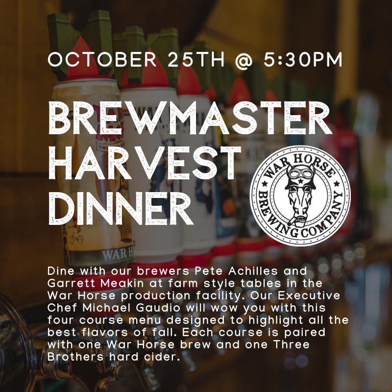Brewmaster Dinner Friday October 25th @5:30pm. Dine with our brewers Pete Achilles, Garret Meakin and our production manager Justin Paolicelli at farm style tables in the War Horse production facility. Our Executive Chef Michael Gaudio will wow you with this four course menu designed to highlight all the best flavors of fall. Each course is paired with one War Horse brew and one Three Brothers hard cider.