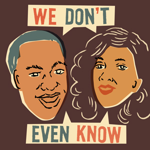 For   We Don't Even Know   Podcast!