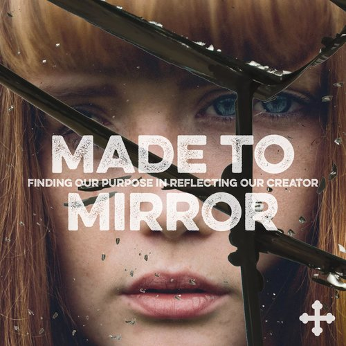 Made to Mirror - Finding Our Purpose in Reflecting Our Creator