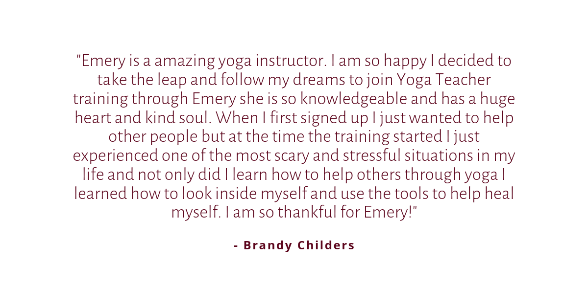 Emery is a amazing yoga instructor. I am so happy I decided to take the leap and follow my dreams to join Yoga Teacher training through Emery she is so knowledgeable and has a huge heart and kind soul. When I first.png