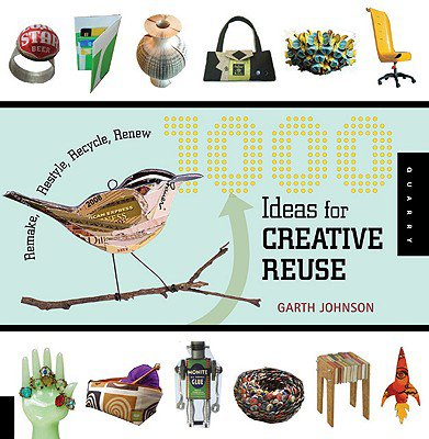 1000 Ideas for Creative Reuse by Garth Johnson (Quarry Books, 2009)