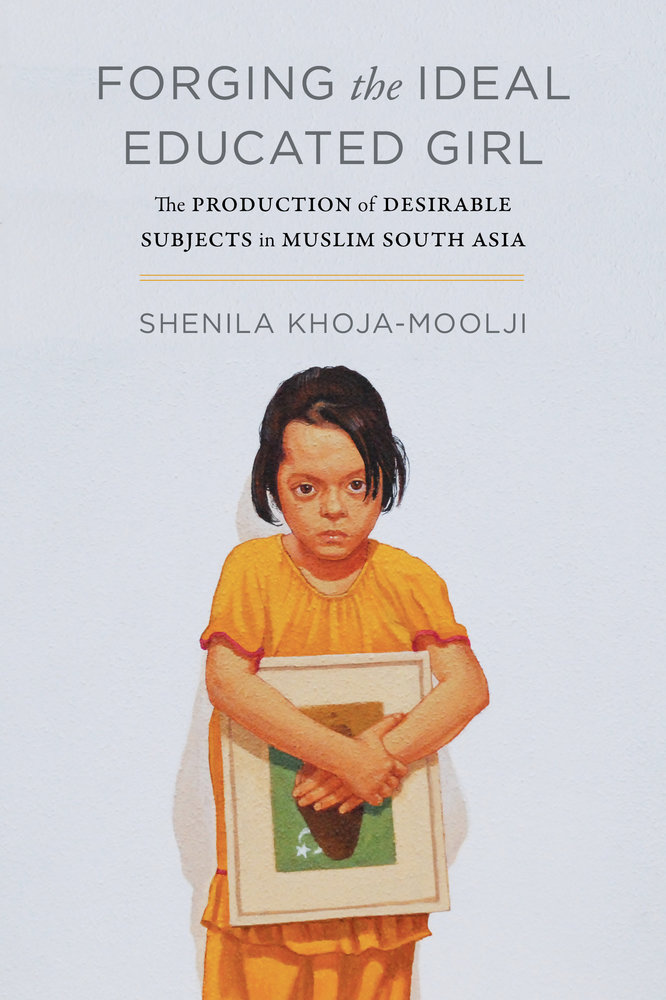 Forging the Ideal Educated Girl by Shenila Khoja-Moolji