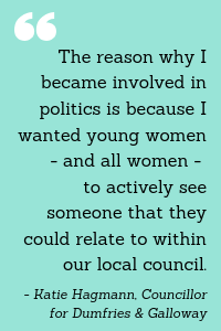 """The reason why I became involved in politics is because I wanted young women - and all women - to actively see someone that they could relate to within our local council."" - Katie Hagmann, Councillor for Dumfries & Galloway"