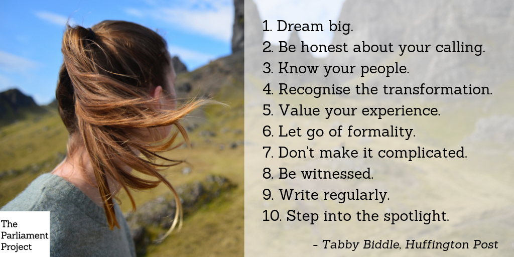 """1. Dream big. 2. Be honest about your calling. 3. Know your people. 4. Recognise the transformation. 5. Value your experience. 6. Let go of formality. 7. Don't make it complicated. 8. Be witnessed. 9. Write regularly. 10. Step into the spotlight."" = Table Biddle, Huffington Post. Photo of a young woman turned around, with the back of her head visible."
