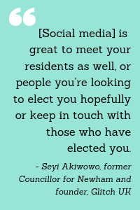 """[Social media] is great to meet your residents as well, or people you're looking to elect you hopefully or keep in touch with those who have elected you."" -Seyi Akiwowo, former Councillor for Newham and founder, Glitch UK"