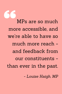 """MPs are so much more accessible, and we're able to have so much more reach - and feedback from our constituents - than ever in the past."" - Louise Haigh, MP"