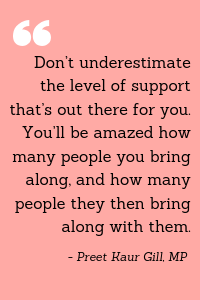 """""""Don't underestimate the level of support that's out there for you. You'll be amazed how many people you bring along, and how many people they then bring along with them."""" = Preet Kaur Gill, MP"""