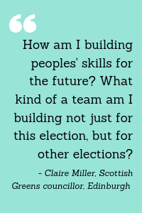 """""""How am I building peoples' skills for the future? What kind of a team am I building not just for this election, but for other elections?"""" = Claire Miller, Scottish Greens councillor, Edinburgh"""