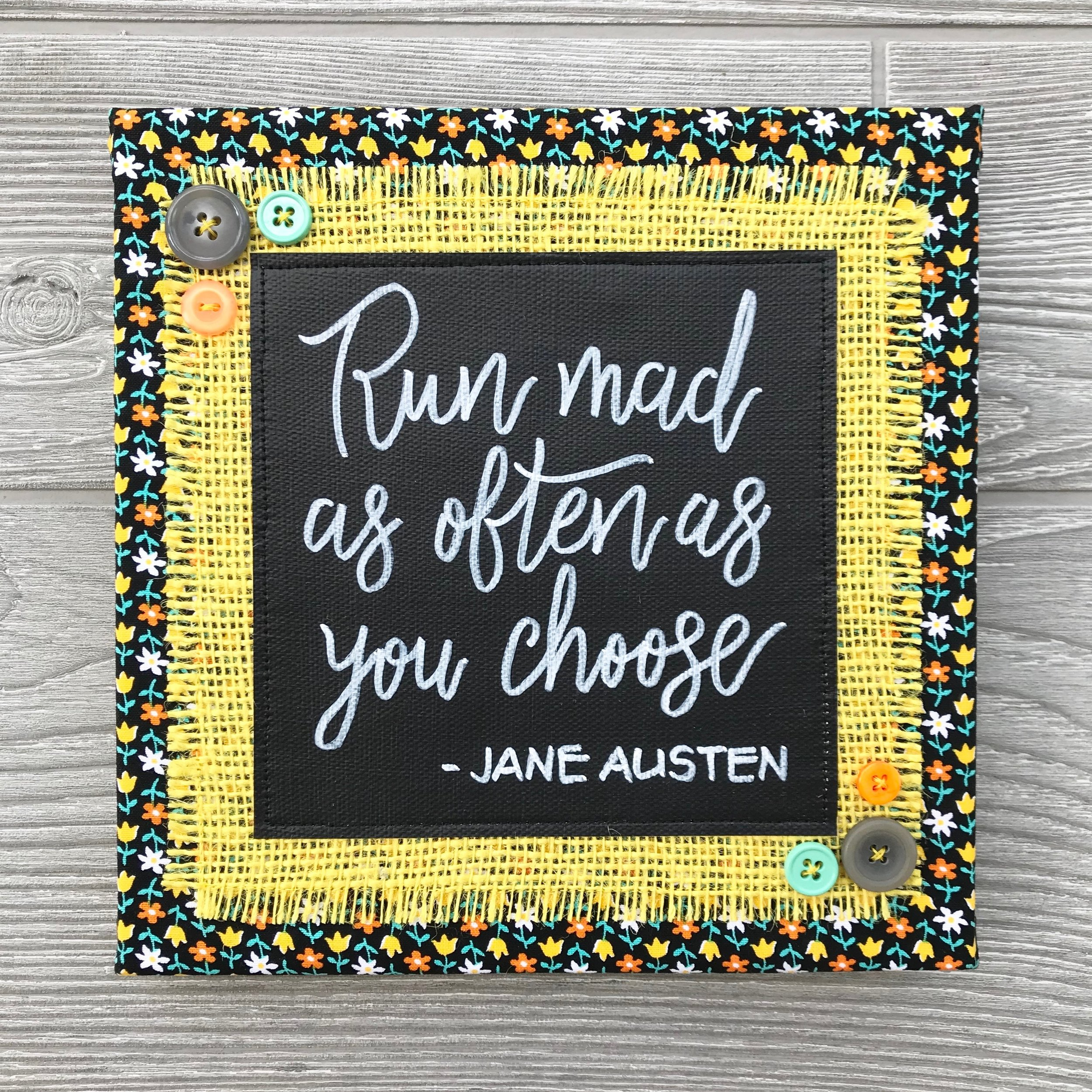 "Run Mad As Often As You Choose - This quote from a very young Jane Austen reminds us not to take ourselves too seriously. Let your hair down. Kick off your shoes. Run a little mad. :)8""x8"" Handmade Literary ArtworkElements: hand-painted and hand-lettered canvas, colorful burlap, patterned fabric, coordinating buttons, wood frame, claw hangerFeatured Author: Jane Austen (Love and Freindship [sic], 1790)Price: $25 (includes US-based shipping)"