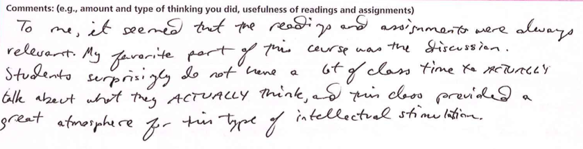 """""""To me, it seemed that the readings and assignments were always relevant. My favorite part of this course was the discussion. Students surprisingly do not have a lot of class time to ACTUALLY talk about what they ACTUALLY think, and this class provided a great atmosphere for this type of intellectual stimulation."""""""