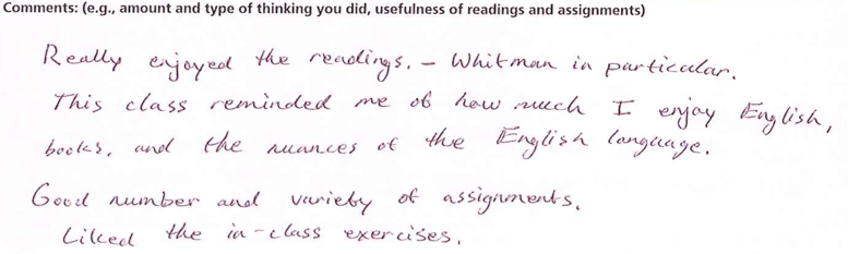 """""""Really enjoyed the readings - Whitman in particular. This class reminded me of how much I enjoy English, books, and the nuances of the English language. Good number and variety of assignments. Liked the in-class exercises."""""""