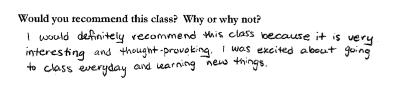 """""""I would definitely recommend this class because it is very interesting and thought-provoking. I was excited about going to class every day and learning new things."""