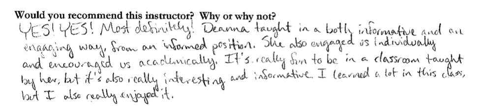 """""""...Deanna taught in a both informative and an engaging way, from an informed position. She also engaged us individually and encouraged us academically. It's really fun to be in a classroom taught by her, but it's also really interesting and informative. I learned a lot in this class, but I also really enjoyed it."""""""