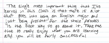 """""""...there is a lot that goes into being an English major, and just being present for the whole process is the best way to go about it. Take the time to really enjoy what you are learning and you will be fairly successful."""""""