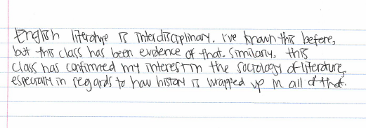 """""""English literature is interdisciplinary. I've known this before, but this class has been evidence of that. Similarly, this class confirmed my interest in the sociology of literature, especially in regards to how history is wrapped up in all of that."""""""