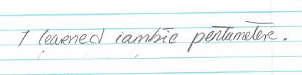 """I learned iambic pentameter."""
