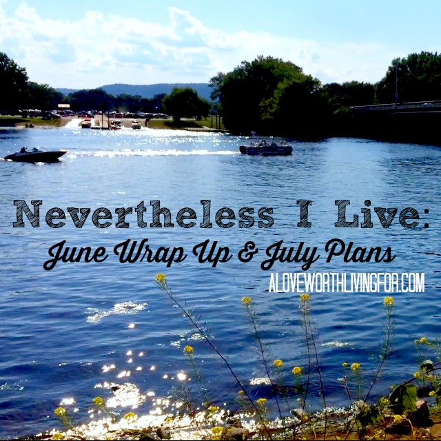 Nevertheless I Live: June Wrap Up & July Plans by A Love Worth Living For Blog & Shop