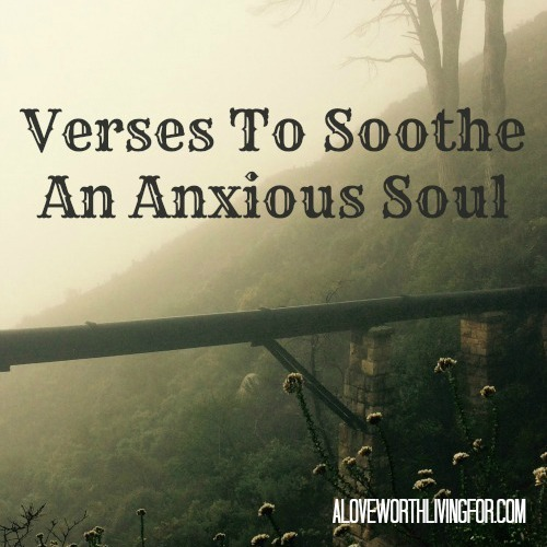 Verses About Anxiety: Verses To Soothe An Anxious Soul - What the Bible says to those who are struggling with anxiety. Here are verses for when you are feeling anxious by A Love Worth Living For