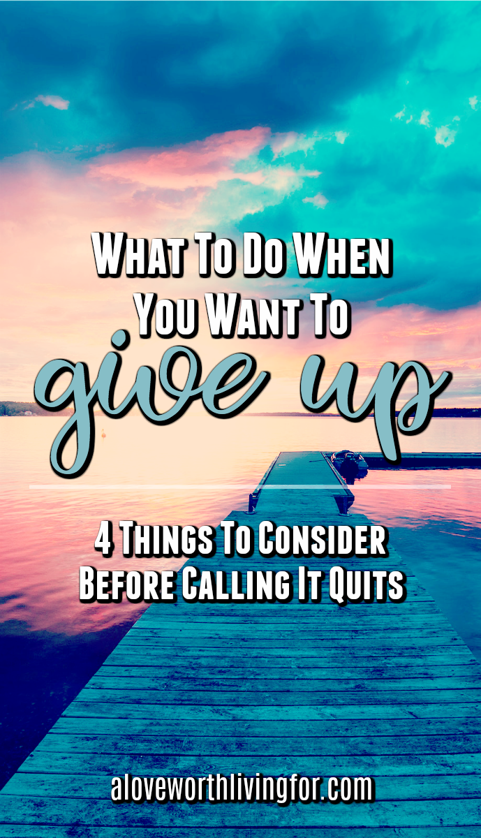 Sometimes dreams get messy, relationships have bumps in the road and careers become less satisfying. There are a few things you need to think through before you decide to call it quits. So for anyone considering giving up here are four things you should consider before you quit.
