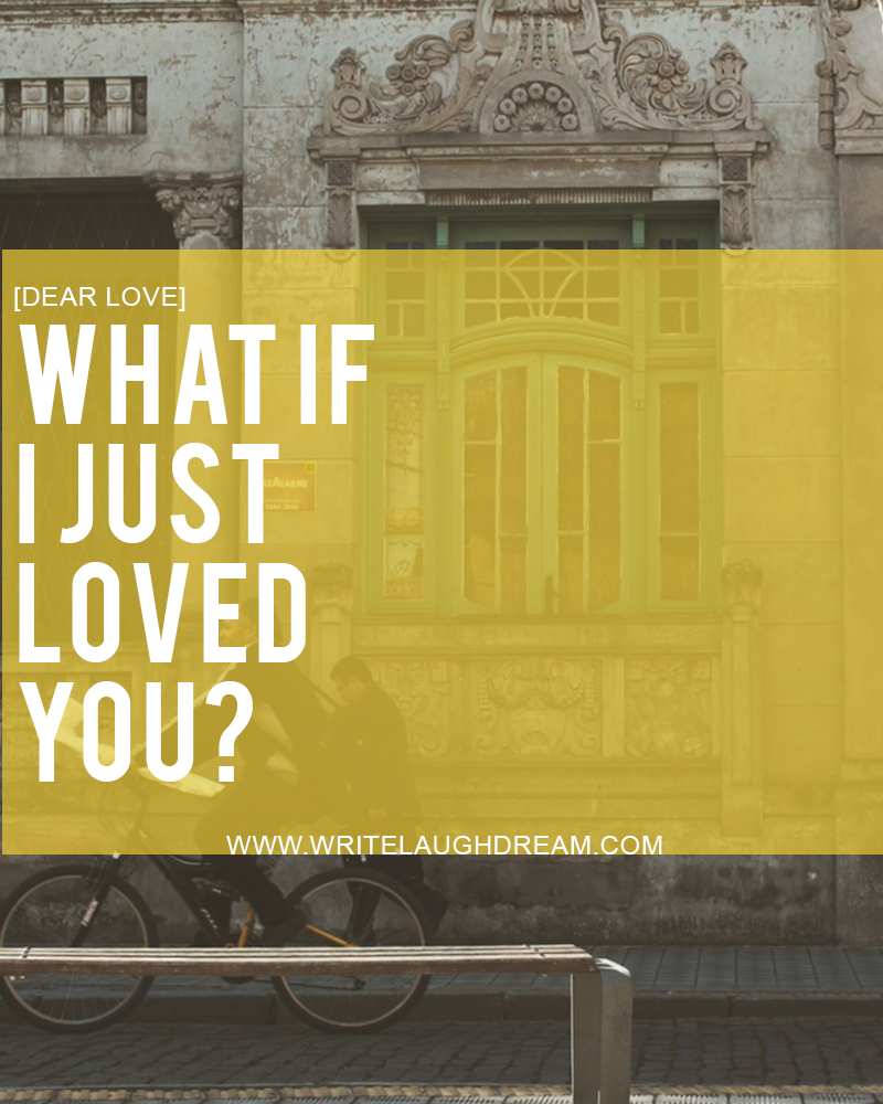 What if I just loved you?