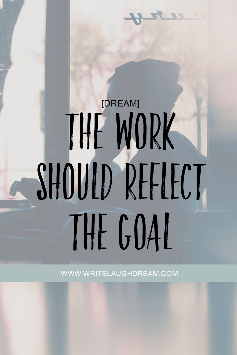 The Work Should Reflect the Goal