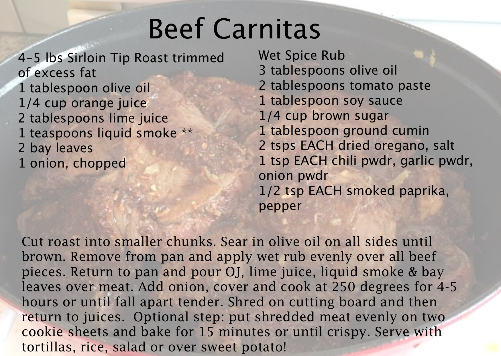 This is currently my FAVORITE recipe. I first used it on a pork loin, but after trying it on a sirloin tip roast there was no going back! I love to have it over a sweet potato for breakfast, lunch and dinner :) Its more labor intensive than I usually like, but I make a HUGE batch and have it for a week.
