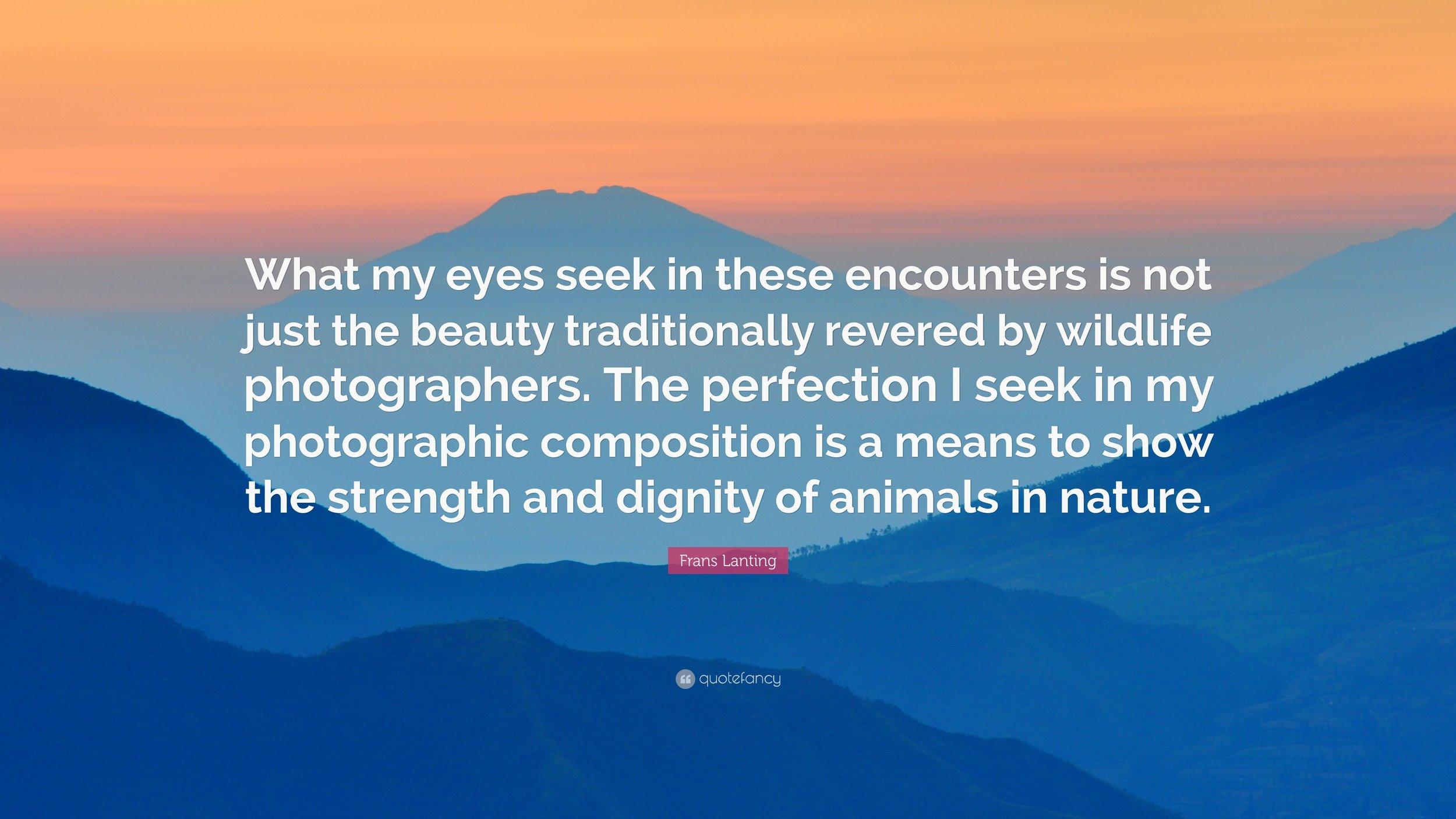 7. 1579153-Frans-Lanting-Quote-What-my-eyes-seek-in-these-encounters-is-not.jpg