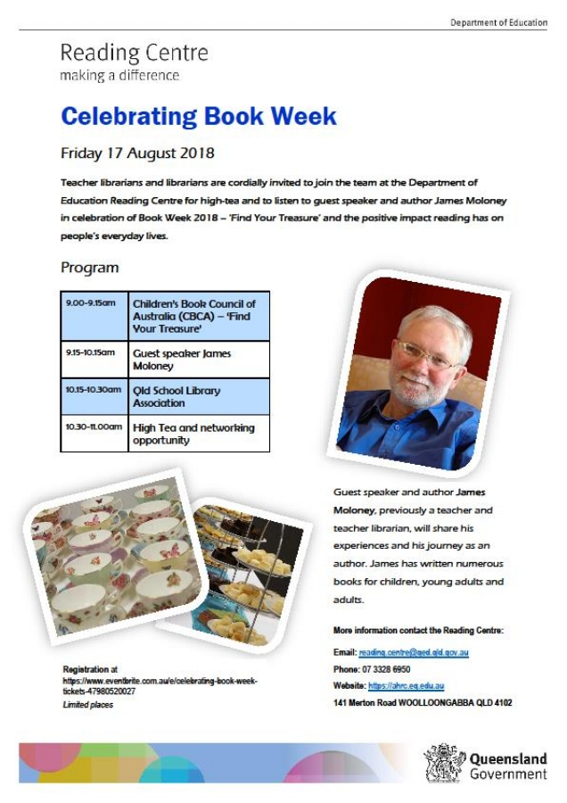 CBCABook Week 2018 - To coincide with the beginning of  Children's Book Week, The Reading Centre is hosting a High Morning Tea with special guest speaker James Moloney, on Friday 17th August.This is a free event open to teacher librarians and librarians, but spaces are limited, so don't delay. Visit https://www.eventbrite.com.au/e/celebrating-book-week-tickets-47980520027 to secure your place.The High Tea will finish in time for the Awards announcement – 11.30am in Auditorium 1, State Library of QueenslandBooking links: https://www.eventbrite.com.au/e/official-cbca-book-of-the-year-awards-announcement-2018-tickets, and Facebook https://www.facebook.com/theCBCA/