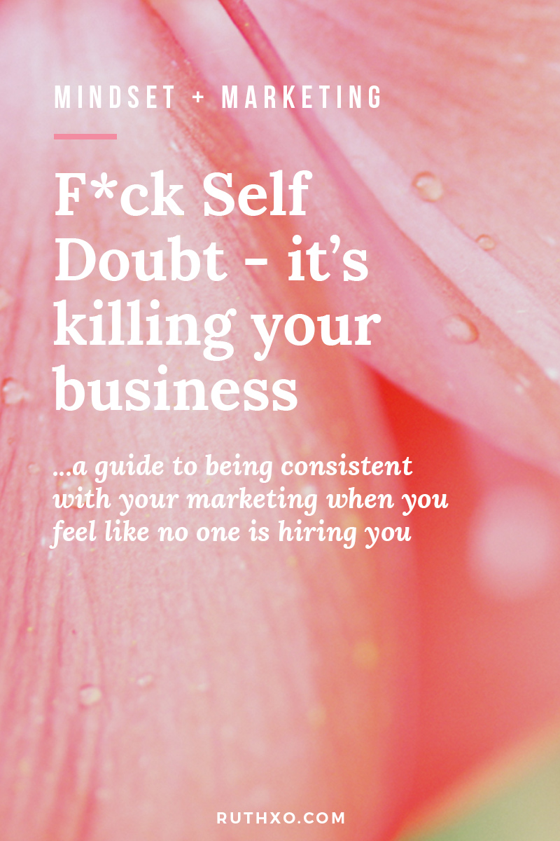 Why Self Doubt Is Killing Your Business - a guide to being consistent with your marketing when you feel like no one is hiring you.