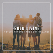 View sermon series:  Bold Living (Book of James)