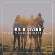View sermon series:  Bold Living (Book of James)