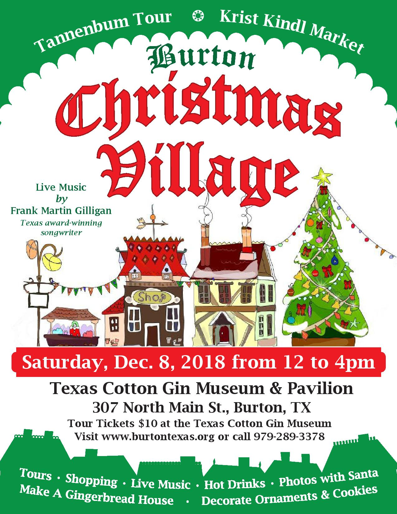 Join us and... - Spend a fun-filled day, Sat. Dec. 8th, in the tiny town of Burton, Pop. 300, located halfway between Austin and Houston on Hwy 290. Explore the Krist Kindl Markt with hand-crafted local items, baked-goods, art & gifts.Soak up the holiday spirit with live music by Frank Martin Gilligan.  There will also be cookie decorating, ornament making and mini-gingerbread house stations for kids of all ages who can get their picture taken with Santa & family photos, too!Join the Heritage Society's Tannenbaum Walking Tour of several historic buildings and homes in town. Tour tickets $10/person. Visit antique stores, thrift stores, restaurants and taverns within blocks of each other.Presented by the Burton Heritage Society, Bridge Ministry & Chamber, in partnership with the Texas Cotton Gin Museum. For more information visit the at www.burtontexas.org or call the Texas Cotton Gin Museum at 979-289-3378.
