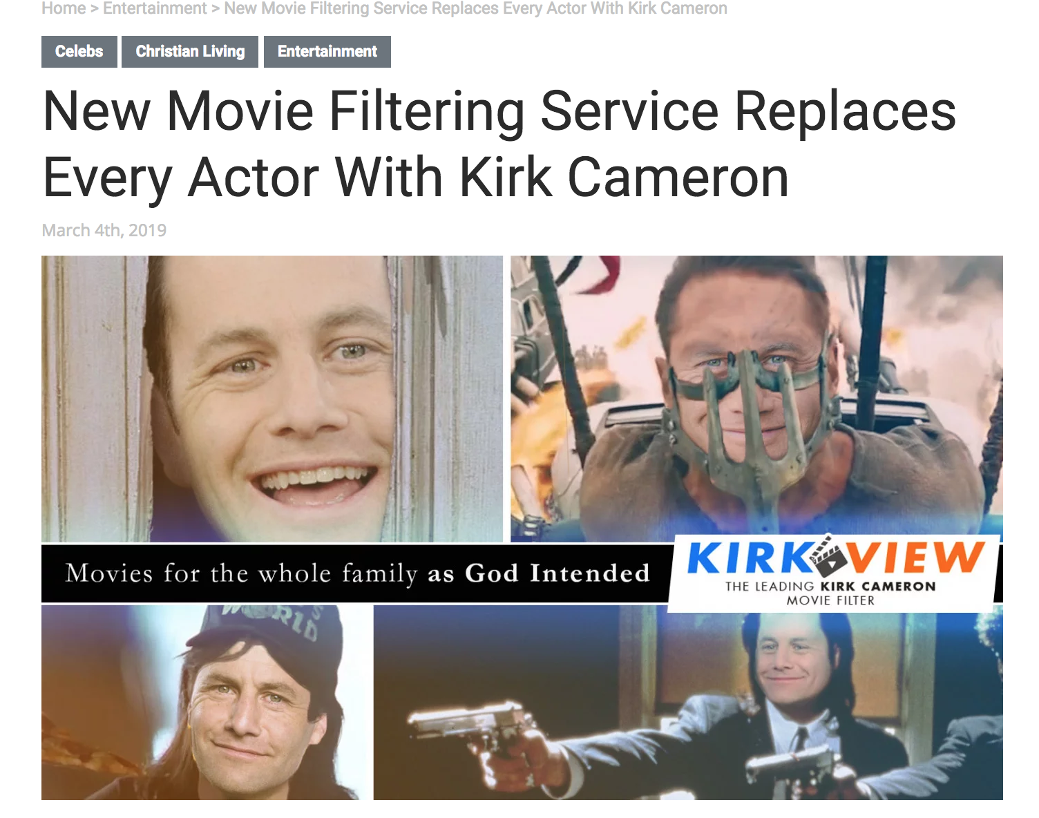 "HOLLYWOOD, CA—A new filtering service aims to make films more acceptable to a Christian audience by replacing every actor with Kirk Cameron.  KirkView, an upstart tech company founded ""by Christians, for Christians,"" is trying to help believers watch filthy movies by digitally imposing Cameron over all the actors in the film. Previous streaming services have replaced cuss words and suggestive scenes, but now Christians can watch movies the way God intended: by only seeing Kirk Cameron in every role.  The service has levels ranging from ""baby Christian,"" where Cameron only replaces a few of the actors, to ""Holy man of God,"" where Cameron replaces absolutely everybody. ( more here.)"