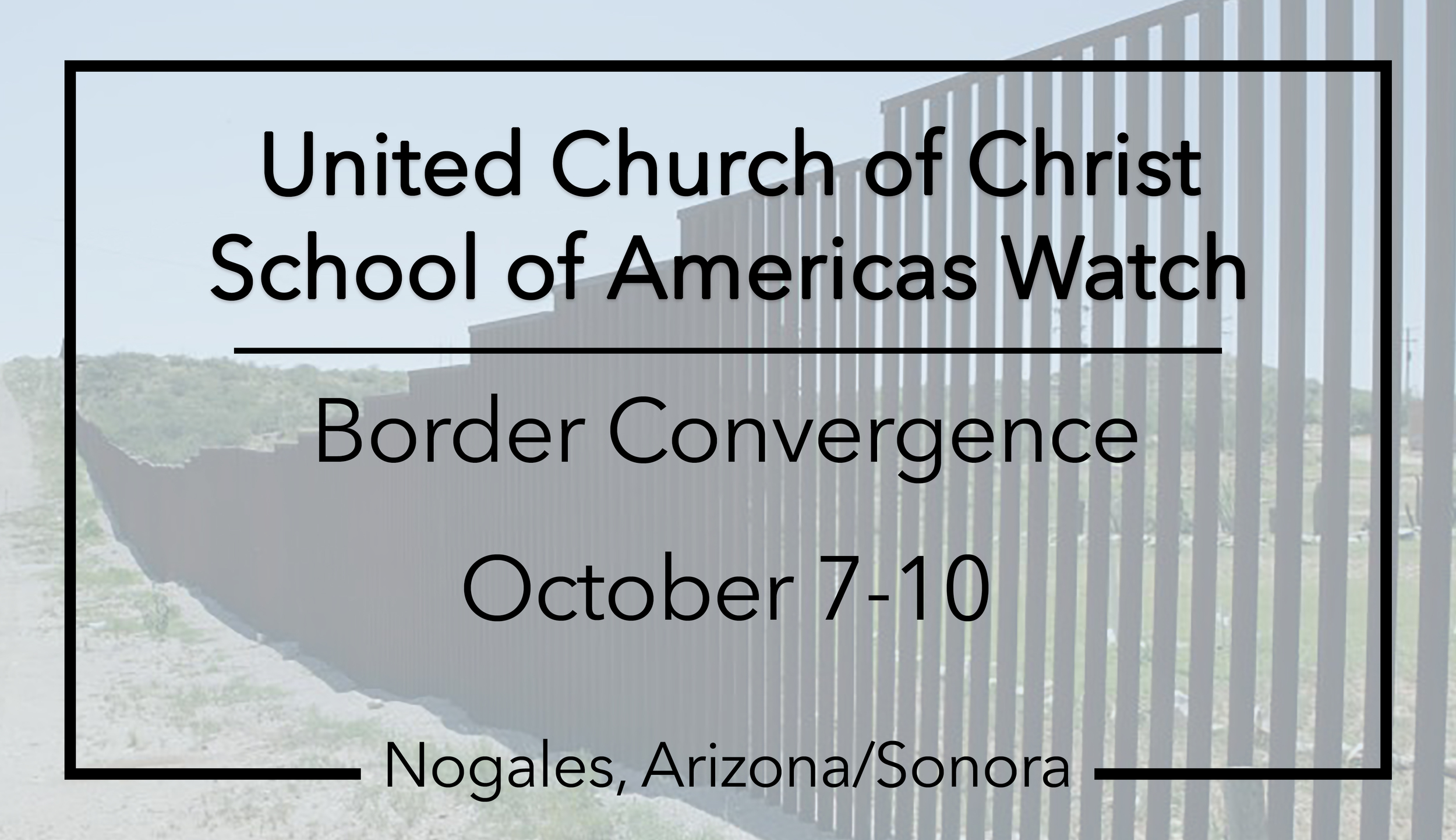God loves beyond borders.  In the United Church of Christ we are called to an extravagant welcome of all God's children, no matter who they are or where they are on life's journey. At a time when the politics of fear and hate are overwhelming airwaves, people of faith are called to respond with love. Together we are working to build bridges, not walls.   Register your congregation today! [Link]   Learn More  [Link]   Download Flyer [PDF]   Endorse the Border Convergence  [Link]  Please come and join the October 10-11 Border Convergence in Nogales, Arizona/Sonora, at the U.S./Mexico border. Together UCC congregations will join the School of Americas watch immigrants rights groups and interfaith partners to demand justice to address root causes of immigration, justice at the border, and justice for immigrants.  As politicians build walls, we must build bridges. The UCC is building grassroots power to welcome immigrants and refugees and challenge a status quo that is responsible for the root causes of migration.   Joining the Movement with School of Americas Watch  Many congregations have participated in the annual protests at Fort Benning to close the School of Americas that was responsible for training death squads in Central America. For the first time, that protest is moving from Georgia to the militarized US/Mexico border. The change of the location is part of broadening the issue and expanding the fight against U.S. militarization at home and abroad.  The United Church of Christ Southwest Conference, UCC National Collaborative on Immigration and the UCC General Minister and President invite you to join! The UCC is involved in the planning process and Rev. Dr. John Dorhauer will be present to participate in the interfaith service at the border. The Good Shepherd UCC (just 40 miles north of the border) has been involved in border justice issues for years and has ample experience hosting UCC congregations from across the country for border immersion experiences. If 