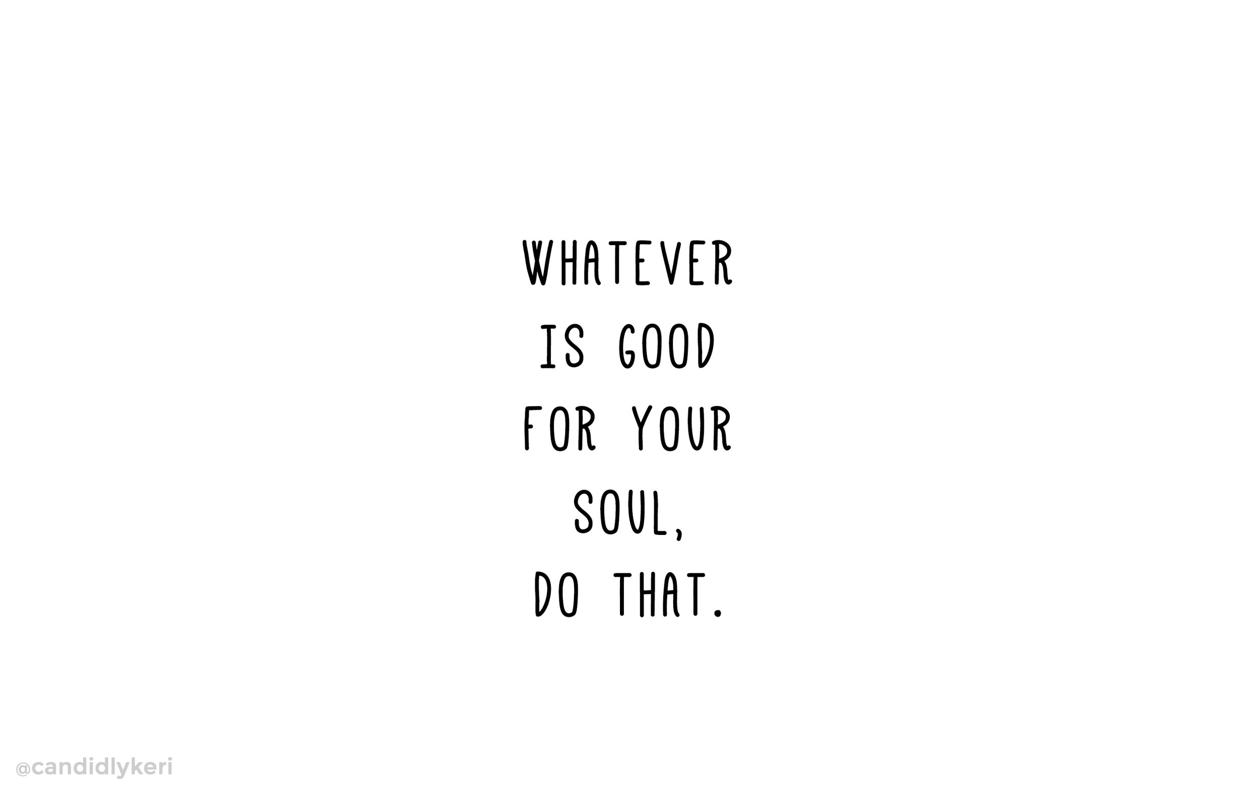 whatever is good for your soul desktop