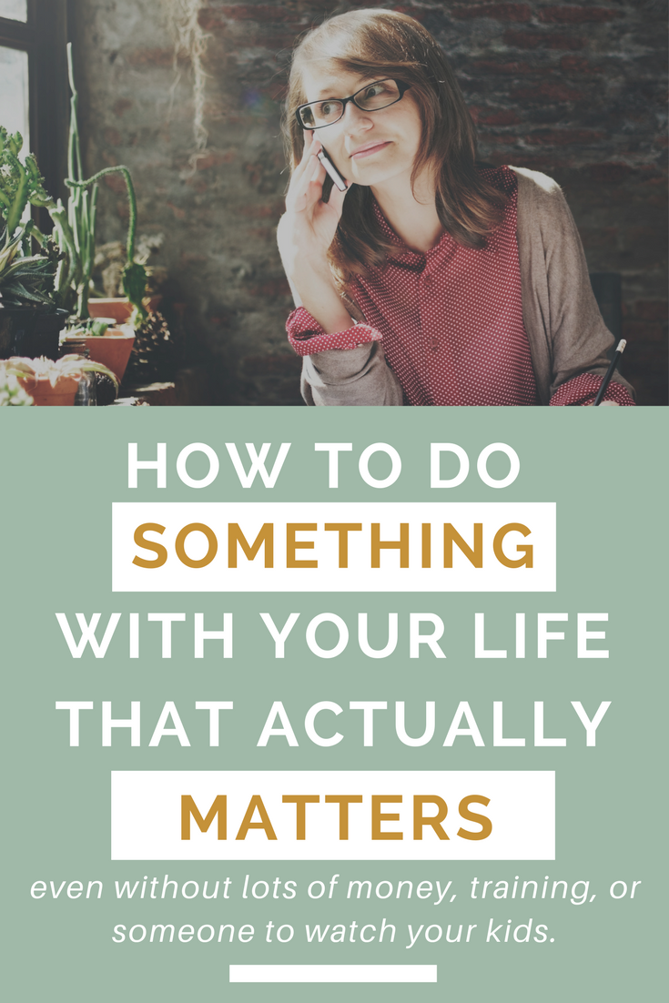 These big issues are pressing in on you, compelling you to do something about it all.