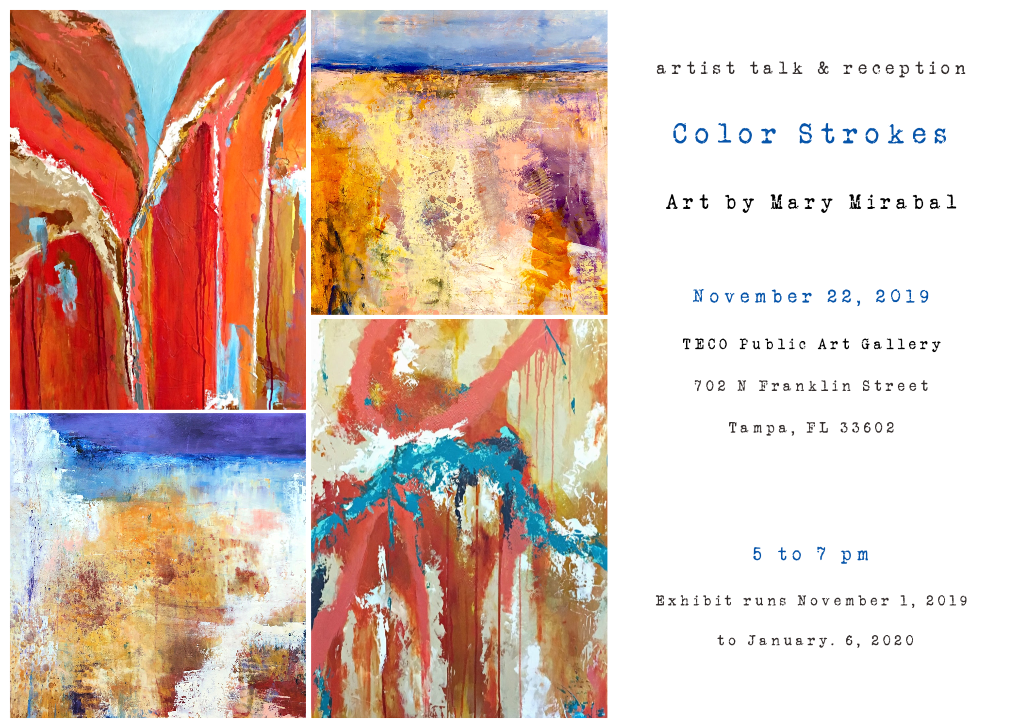Color Strokes | Art by Mary Mirabal - Opening Reception: November 22,2019Award winning Tampa abstract artist Mary Mirabal will unveil a solo exhibit at the Sebring Museum of the Arts on Friday, November 22. The exhibit runs November 1, 2019 through January 6, 2019.TECO Public Art Gallery702 N. Franklin StreetTampa, FL 33602