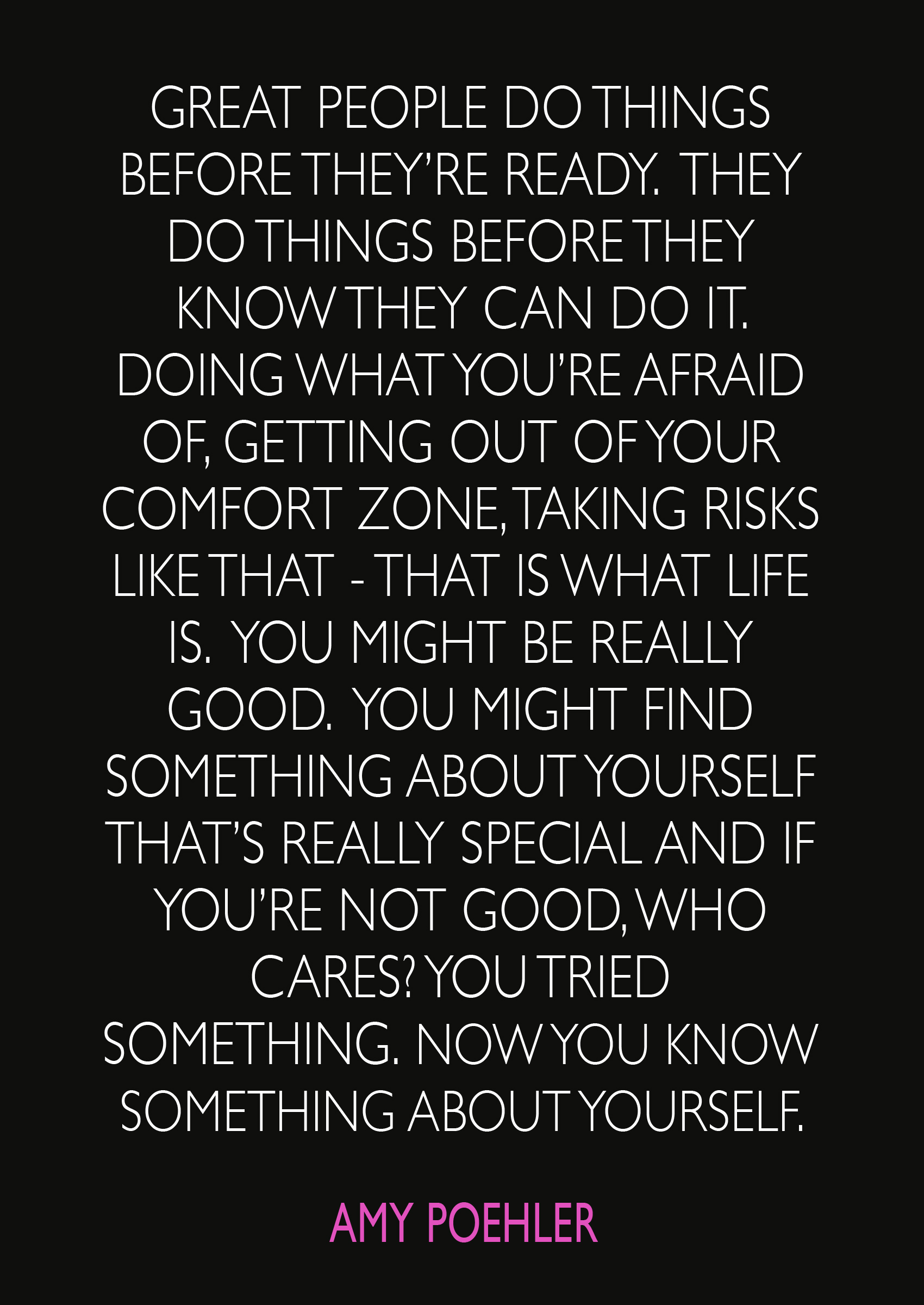 "Amy Poehler Quotes | ""Great people do things before they're ready. They do things before they know they can do it. Doing what you're afraid of, getting out of your comfort zone, taking risks like that - that's what life is. You might be really good. You might find out something about yourself that's really special and if you're not good, who cares? You tried something. Now you know something about yourself."""